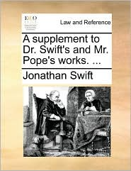 A Supplement to Dr. Swift's and Mr. Pope's Works. ...
