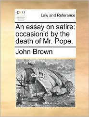 An essay on satire: occasion'd by the death of Mr. Pope. - John Brown