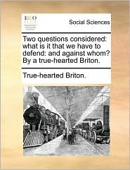 Two Questions Considered: What Is It That We Have to Defend: And Against Whom? by a True-Hearted Briton.
