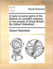 A reply to some parts of the Bishop of Landaff's address to the people of Great Britain. By Gilbert Wakefield, ... - Gilbert Wakefield