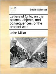 Letters of Crito, on the causes, objects, and consequences, of the present war. - John Millar
