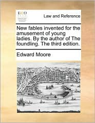 New fables invented for the amusement of young ladies. By the author of The foundling. The third edition. - Edward Moore