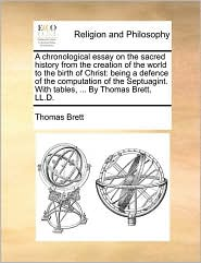A Chronological Essay on the Sacred History from the Creation of the World to the Birth of Christ: Being a Defence of the Computation of the Septuagint. with Tables, ... by Thomas Brett, LL.D.