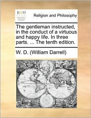 The gentleman instructed, in the conduct of a virtuous and happy life. In three parts. . The tenth edition. - W.D. (William Darrell)