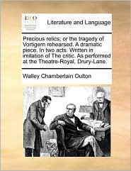 Precious relics; or the tragedy of Vortigern rehearsed. A dramatic piece. In two acts. Written in imitation of The critic. As performed at the Theatre-Royal, Drury-Lane. - Walley Chamberlain Oulton