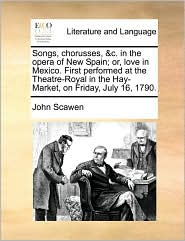 Songs, Chorusses, &c. in the Opera of New Spain; Or, Love in Mexico. First Performed at the Theatre-Royal in the Hay-Market, on Friday, July 16, 1790.