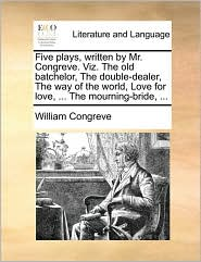 Five Plays, Written by Mr. Congreve. Viz. the Old Batchelor, the Double-Dealer, the Way of the World, Love for Love, ... the Mourning-Bride, ...