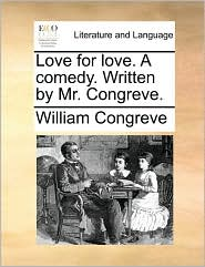 Love for Love. a Comedy. Written by Mr. Congreve.