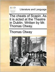 The cheats of Scapin. As it is acted at the Theatre in Dublin. Written by Mr. Thomas Otway. - Thomas Otway