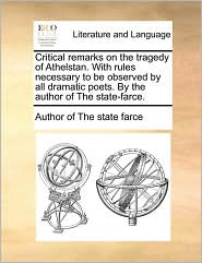 Critical remarks on the tragedy of Athelstan. With rules necessary to be observed by all dramatic poets. By the author of The state-farce. - Author of The state farce