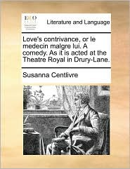 Love's Contrivance, or Le Medecin Malgre Lui. a Comedy. as It Is Acted at the Theatre Royal in Drury-Lane.