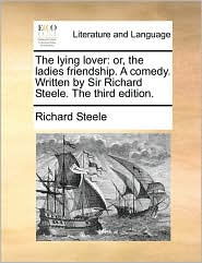 The Lying Lover: Or, The Ladies Friendship. A Comedy. Written By Sir Richard Steele. The Third Edition.