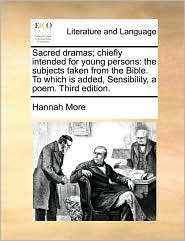 Sacred dramas; chiefly intended for young persons: the subjects taken from the Bible. To which is added, Sensibility, a poem. Third edition. - Hannah More