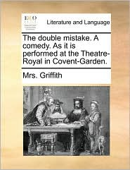 The double mistake. A comedy. As it is performed at the Theatre-Royal in Covent-Garden. - Mrs. Griffith