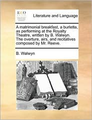 A  Matrimonial Breakfast, a Burletta, as Performing at the Royalty Theatre, Written by B. Walwyn. the Overture, Airs, and Recitatives Composed by Mr.