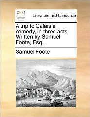 A trip to Calais a comedy, in three acts. Written by Samuel Foote, Esq. - Samuel Foote