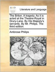 The Briton. A tragedy. As it is acted at the Theatre-Royal in Drury-Lane. By His Majesty's servants. By Mr. Philips. The third edition. - Ambrose Philips