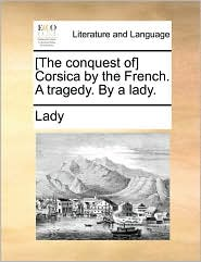 [The conquest of] Corsica by the French. A tragedy. By a lady. - Lady