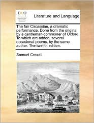The fair Circassian, a dramatic performance. Done from the original by a gentleman-commoner of Oxford. To which are added, several occasional poems, by the same author. The twelfth edition. - Samuel Croxall