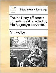 The half-pay officers; a comedy: as it is acted by His Majesty's servants. - Mr. Molloy