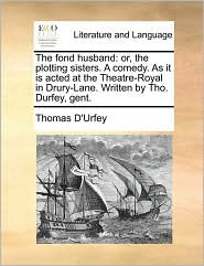 The Fond Husband: Or, the Plotting Sisters. a Comedy. as It Is Acted at the Theatre-Royal in Drury-Lane. Written by Tho. Durfey, Gent.