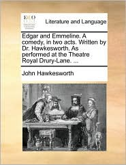 Edgar and Emmeline. A comedy, in two acts. Written by Dr. Hawkesworth. As performed at the Theatre Royal Drury-Lane. ... - John Hawkesworth