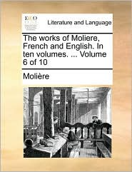 The Works of Moliere, French and English. in Ten Volumes. ... Volume 6 of 10 - Molire