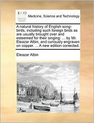 A Natural History Of English Song-birds, Including Such Foreign Birds As Are Usually Brought Over And Esteemed For Their Singing: