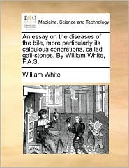 An essay on the diseases of the bile, more particularly its calculous concretions, called gall-stones. By William White, F.A.S. - William White