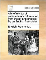 A brief review of parliamentary reformation, from theory and practice. By an English freeholder. - English Freeholder.
