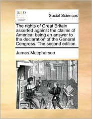 The rights of Great Britain asserted against the claims of America: being an answer to the declaration of the General Congress. The second edition. - James Macpherson