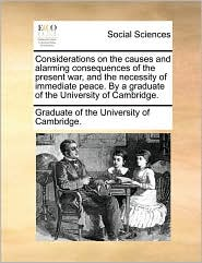 Considerations on the causes and alarming consequences of the present war, and the necessity of immediate peace. By a graduate of the University of Cambridge. - Graduate of the University of Cambridge.