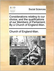 Considerations relating to our choice, and the qualifications of our Members of Parliament. By a Church of England-Man. - Church of England-Man.