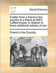 A letter from a friend in the country to a friend at Will's Coffee-house; in relation to three additional articles of war. - Friend in the Country.