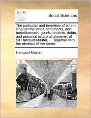 The particular and inventory of all and singular the lands, tenements, and hereditaments, goods, chattels, debts, and personal estate whatsoever, of Sir Harcourt Master, ... Together with the abstract of the same. - Harcourt Master