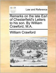 Remarks On The Late Earl Of Chesterfield's Letters To His Son. By William Crawford, M.a.