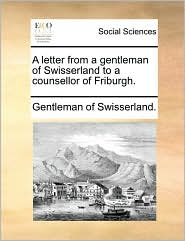 A letter from a gentleman of Swisserland to a counsellor of Friburgh. - Gentleman of Swisserland.