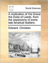 A vindication of His Grace the Duke of Leeds, from the aspersions of some late fanatical libellers. - Edward. Christian
