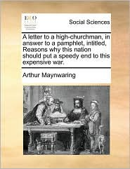 A letter to a high-churchman, in answer to a pamphlet, intitled, Reasons why this nation should put a speedy end to this expensive war. - Arthur Maynwaring