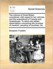 The interest of Great Britain considered, with regard to her colonies, and the acquisitions of Canada and Guadaloupe. To which are added, observations concerning the increase of mankind, peopling of countries, &c. - Benjamin Franklin