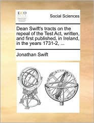 Dean Swift's tracts on the repeal of the Test Act, written, and first published, in Ireland, in the years 1731-2, ... - Jonathan Swift