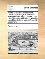 A letter to the Bishop of London. Containing a charge of fornication against Edward, Lord Thurlow, Lord High Chancellor of England. With his Lordship's de bene esse defense. By Cassandra. - Cassandra.