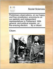 Preliminary observations, on our happy and free constitution; encomiums on our patriotic and independent representatives in Parliament. With general, and political remarks, on ... the ensuing election, ... By a citizen. - Citizen.