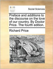 Preface and Additions to the Discourse on the Love of Our Country. by Doctor Price. the Fourth Edition