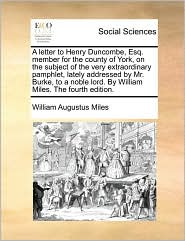 A Letter to Henry Duncombe, Esq. Member for the County of York, on the Subject of the Very Extraordinary Pamphlet, Lately Addressed by Mr. Burke, to - William Augustus Miles