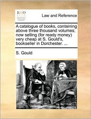 A catalogue of books, containing above three thousand volumes; now selling (for ready money) very cheap at S. Gould's, bookseller in Dorchester. ... - S. Gould