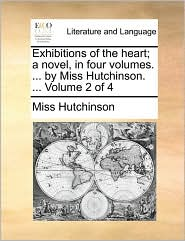 Exhibitions of the heart; a novel, in four volumes. ... by Miss Hutchinson. ... Volume 2 of 4 - Miss Hutchinson