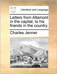Letters from Altamont in the capital, to his friends in the country. - Charles Jenner