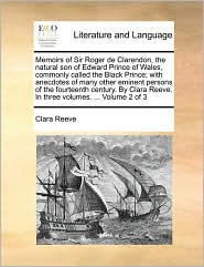 Memoirs of Sir Roger de Clarendon, the natural son of Edward Prince of Wales, commonly called the Black Prince; with anecdotes of many other eminent persons of the fourteenth century. By Clara Reeve. In three volumes. ... Volume 2 of 3