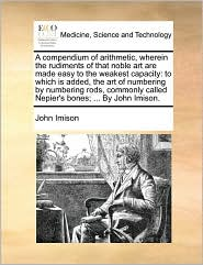 A compendium of arithmetic, wherein the rudiments of that noble art are made easy to the weakest capacity: to which is added, the art of numbering by numbering rods, commonly called Nepier's bones; ... By John Imison.